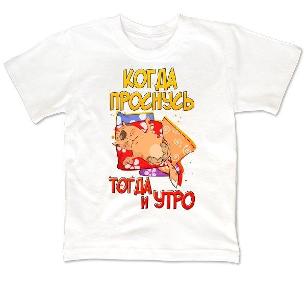 Детская футболка Когда Проснусь Тогда и Утро