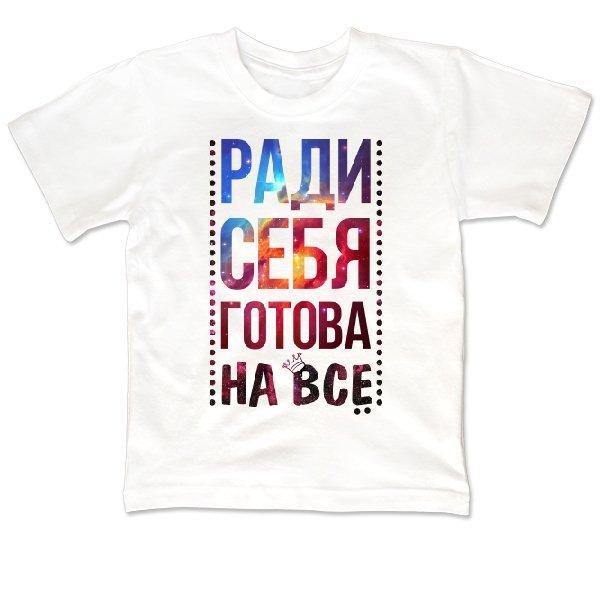 Детская футболка Ради Себя готова на Все