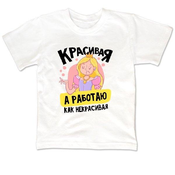 Детская футболка Красивая а работаю как некрасивая