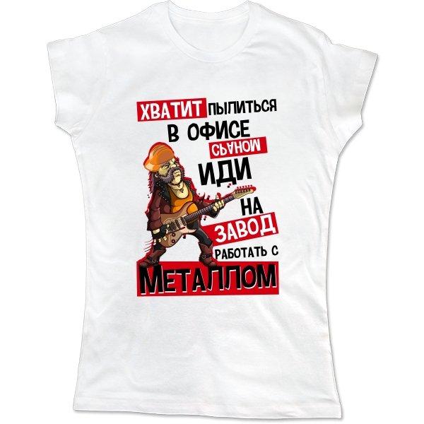 Женская футболка Иди на Завод работать с Металлом