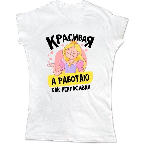 Женская футболка Красивая а работаю как некрасивая